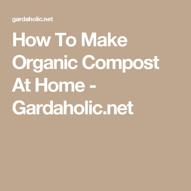 How To Make Organic Compost At Home - Gardaholic.net