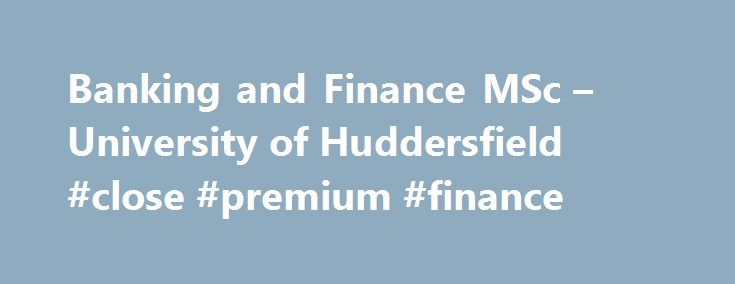 Banking and Finance MSc – University of Huddersfield #close #premium #finance http://finances.remmont.com/banking-and-finance-msc-university-of-huddersfield-close-premium-finance/  #banking and finance # Banking and Finance MSc 2017-18 About the course This course is an ideal progression if you have completed an undergraduate degree in a relevant area of accountancy, business, economics or finance. It is particularly suited if you wish to pursue a career in modern, international financial…