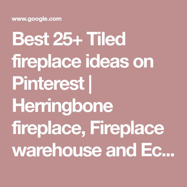 Best 25+ Tiled fireplace ideas on Pinterest   Herringbone fireplace, Fireplace warehouse and Eclectic fireplaces