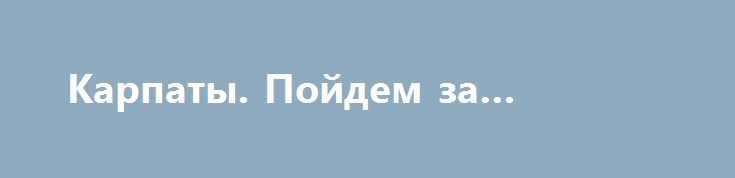 Карпаты. Пойдем за рюмочку? http://rusdozor.ru/2017/02/10/karpaty-pojdem-za-ryumochku/  Что вы покажете своим детям?