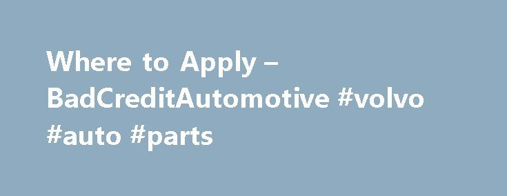 Where to Apply – BadCreditAutomotive #volvo #auto #parts http://remmont.com/where-to-apply-badcreditautomotive-volvo-auto-parts/  #best auto loans # Where to Apply Here's an exhaustive list of the BEST places to apply for an auto loan with bad credit. Updated September 2015. Some of the sub-prime auto finance resources listed on this page will be easier to get approved with than others and you can apply with as many or as few as you wish, if you're interested in comparing offers, rates and…