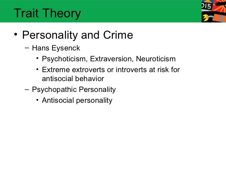 Trait Theory• Personality and Crime  – Hans Eysenck     • Psychoticism, Extraversion, Neuroticism     • Extreme extroverts...