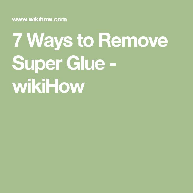 7 Ways to Remove Super Glue - wikiHow