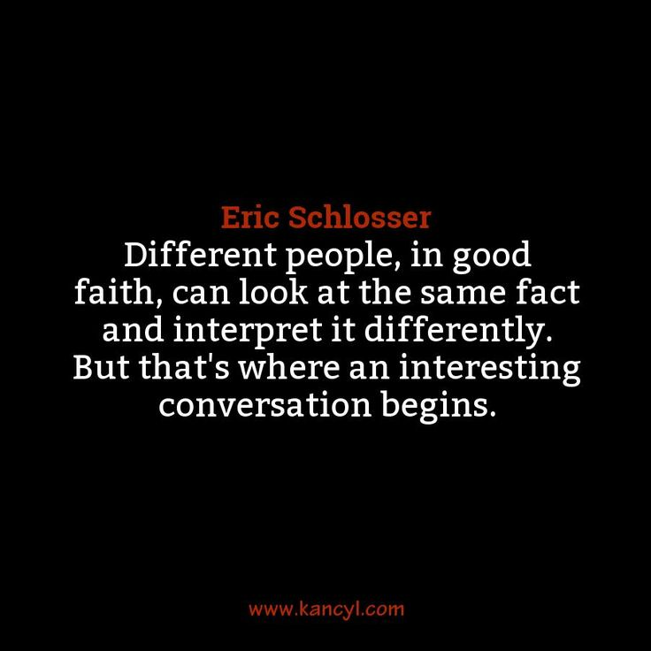 """""""Different people, in good faith, can look at the same fact and interpret it differently. But that's where an interesting conversation begins."""", Eric Schlosser"""