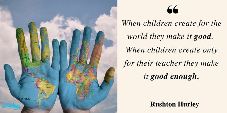 When children create for the world they make it good. When children create only for their teacher they make it good enough.