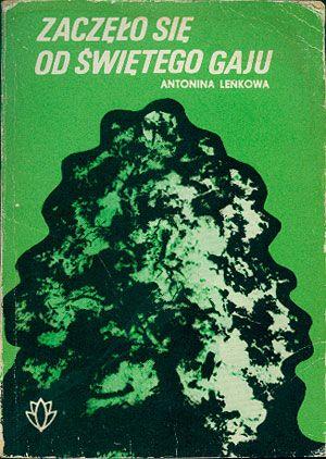 Zaczęło się od świętego gaju. Karty z historii ochrony przyrody. Część I, Antonina Leńkowa, KAW, 1981, http://www.antykwariat.nepo.pl/zaczelo-sie-od-swietego-gaju-karty-z-historii-ochrony-przyrody-czesc-i-antonina-lenkowa-p-14658.html