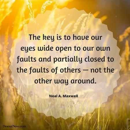 """""""The key is to have our eyes wide open to our own faults and partially closed to the faults of others—not the other way around! The imperfections of others never release us from the need to work on our own shortcomings."""" From #ElderMaxwell's pinterest.com/pin/24066179228836158 #LDSconf facebook.com/223271487682878 message lds.org/general-conference/1982/04/a-brother-offended. #ShareGoodness"""