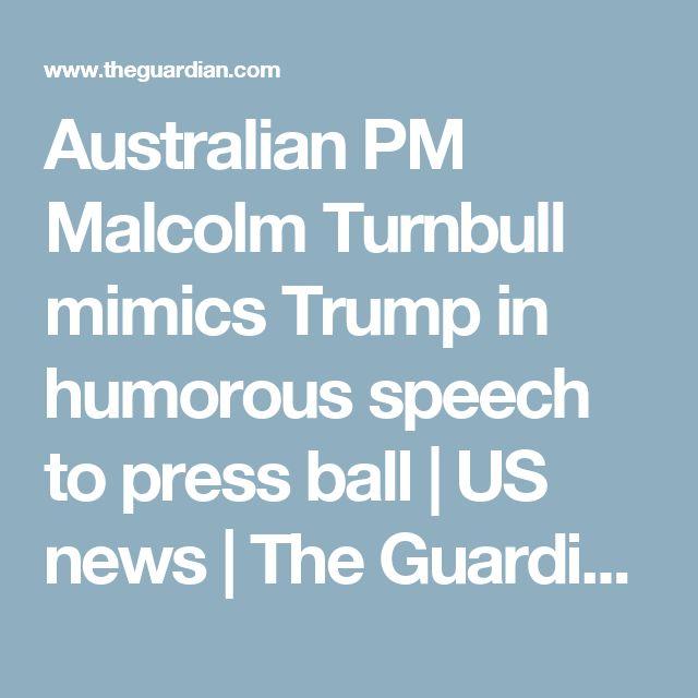 Australian PM Malcolm Turnbull mimics Trump in humorous speech to press ball | US news | The Guardian
