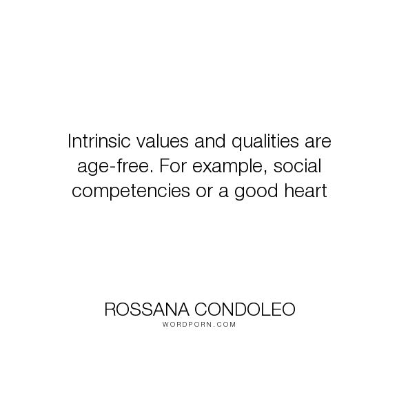 "Rossana Condoleo - ""Intrinsic values and qualities are age-free. For example, social competencies or..."". self-improvement, personal-growth, life-experience, self-development, coaching, etiquette, life-coaching, giving-advice, relationships-advice, good-manners, life-tips"