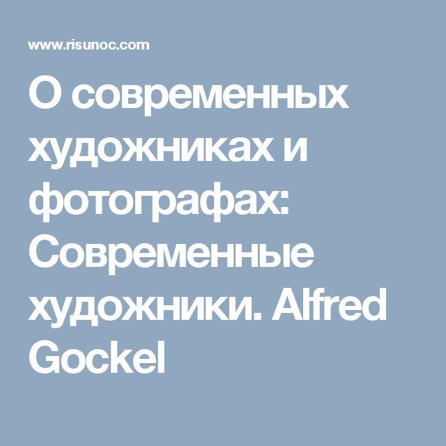 О современных художниках и фотографах: Современные художники. Alfred Gockel