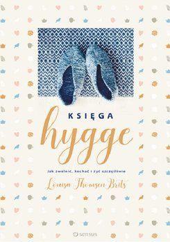 Księga hygge. Jak zwolnić, kochać i żyć szczęśliwie  Autor: Thomsen Brits Louisa