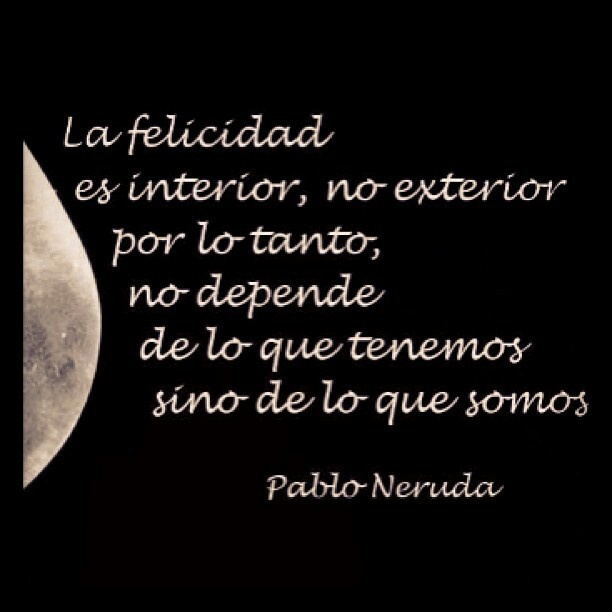 """Pablo Neruda. """"Happiness is interior, not exterior. Therefore, it does not depend on what we have, but what we are."""""""