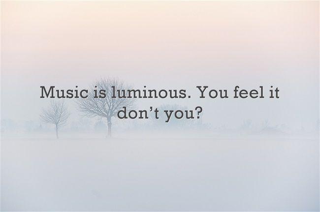 Music is luminous. You feel it don't you? Visit  http://readmysongreadmysoul.com