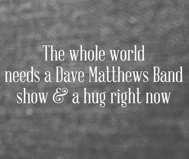 The whole world needs a Dave Matthews Band show and a hug right now!! - Life…