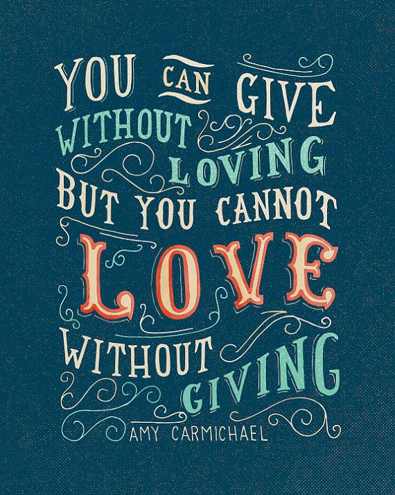 You can give without loving but you cannot love without giving.