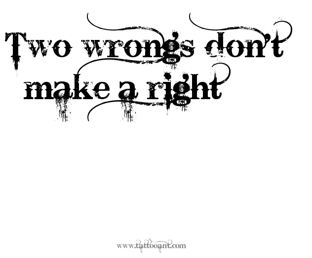 two wrongs make a right Its easier to do wrong and harder to do right ive been given a lesson on two wrongs don't make a right 2/8/2016 speak to me on truth anyone can hate anyone.