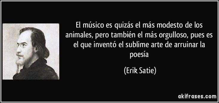 El músico es quizás el más modesto de los animales, pero también el más orgulloso, pues es el que inventó el sublime arte de arruinar la poesía (Erik Satie)