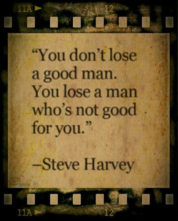 You don't lose a good man. You lose a man who's not good for you.  ~ Steve Harvey