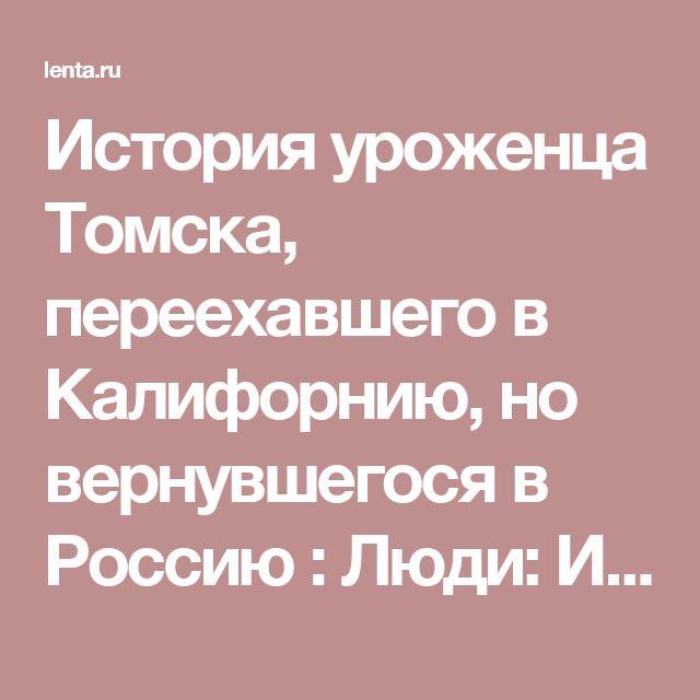 История уроженца Томска, переехавшего в Калифорнию, но вернувшегося в Россию : Люди: Из жизни: Lenta.ru
