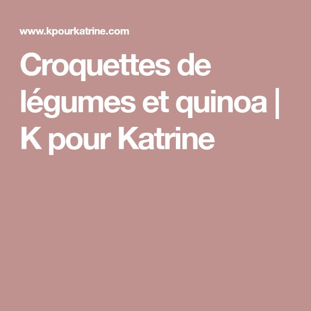 Croquettes de légumes et quinoa   K pour Katrine