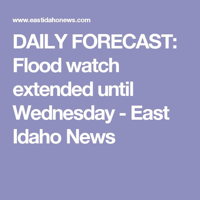 DAILY FORECAST: Flood watch extended until Wednesday - East Idaho News