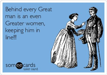Behind every Great man is an even Greater women, keeping him in line!!!