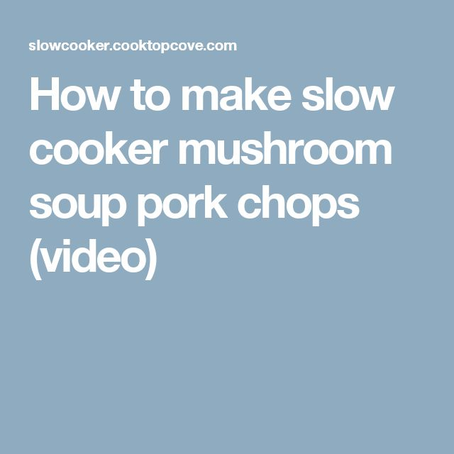 How to make slow cooker mushroom soup pork chops (video)