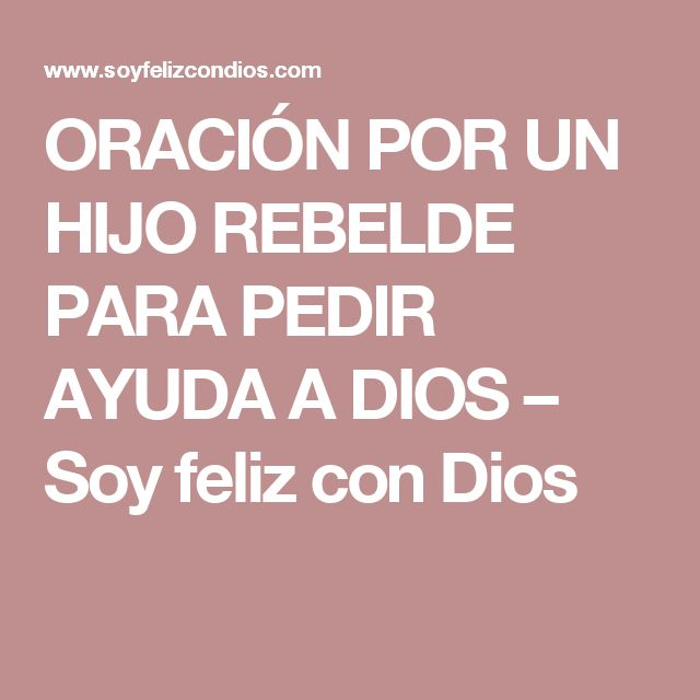 ORACIÓN POR UN HIJO REBELDE PARA PEDIR AYUDA A DIOS – Soy feliz con Dios