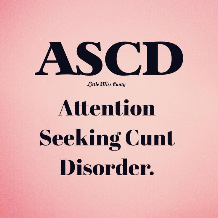 ASCD Attention Seeking CUNT Disorder                                                                                                                                                      More
