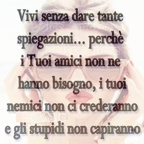 Vivi senza dare spiegazioni: i tuoi amici non ne hanno bisogno, i tuoi nemici non ci crederanno, e gli stupidi non capirann~Live without explanation: your friends do not need it, Your enemies will not believe it, and the stupid will not understand~
