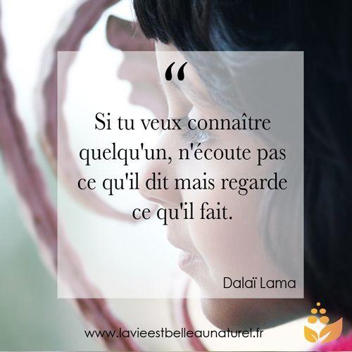 """""""Si tu veux connaître quelqu'un, nécoute pas ce qu'il dit mais regarde ce qu'il fait."""" Dalaï Lama Pour plus de citations rendez-vous sur lavieestbelleaunaturel.com"""