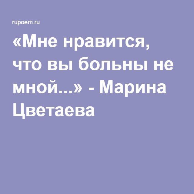 «Мне нравится, что вы больны не мной...» - Марина Цветаева