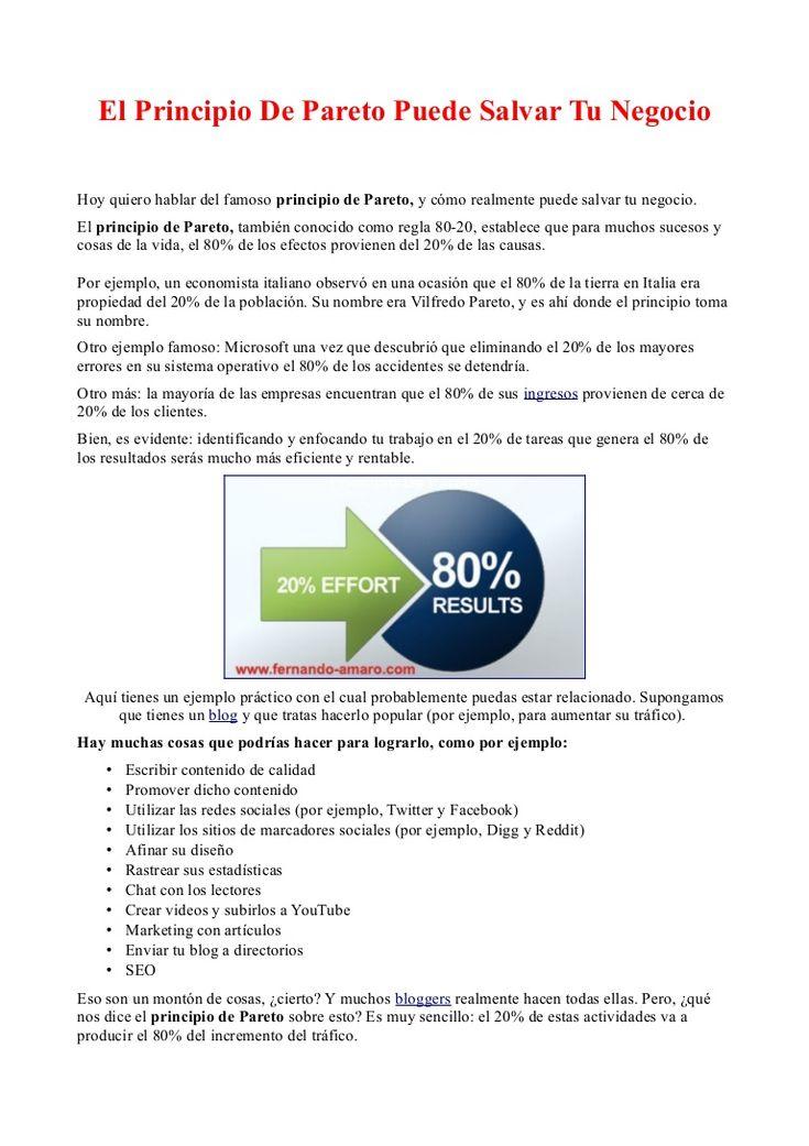 El Principio De Pareto Puede Salvar Tu Negocio  by Fernando Amaro via Slideshare -> Hoy quiero hablar del famoso principio de Pareto, y cómo realmente puede salvar tu negocio.  El principio de Pareto, también conocido como regla 80-20, establece que para muchos sucesos y cosas de la vida, el 80% de los efectos provienen del 20% de las causas.