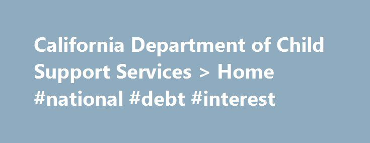 California Department of Child Support Services > Home #national #debt #interest http://debt.nef2.com/california-department-of-child-support-services-home-national-debt-interest/  #dept help # Welcome to the California Department of Child Support Services! August is Child Support Awareness Month – Which event will you attend? See our calendar, watch another video, read the Governor's letter, download a poster and more at CSAM 2016 . Check us out on social media! Facebook. Twitter and YouTube…
