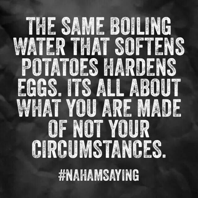 The same boiling water that softens potatoes hardens eggs. It's all about what you are made of not your circumstances. What are you made of?