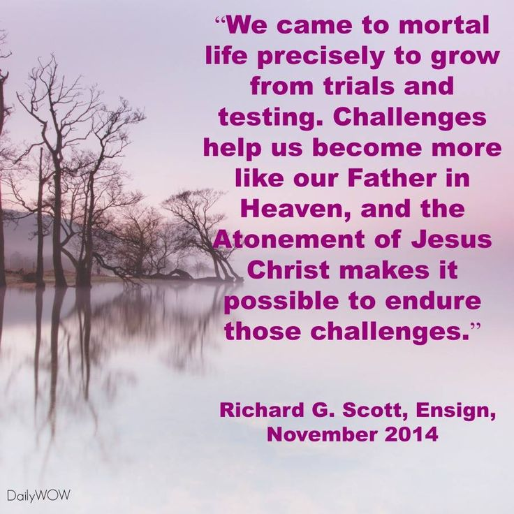 """We came to mortal life precisely to grow from trials and testing. Challenges help us become more like our Father in Heaven, and the Atonement of Jesus Christ makes it possible to endure those challenges."" ~Richard G. Scott"