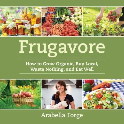 How to Grow Organic, Buy Local, Waste Nothing, and Eat Well