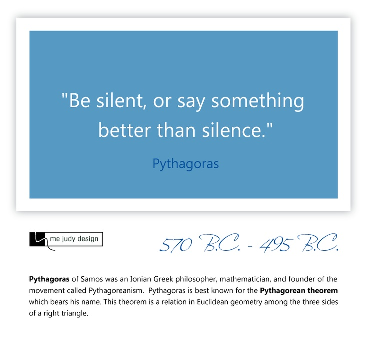 """Be silent, or say something better than silence."" Words to Remember - Pythagoras 570 B.C. - 495 B.C. - mejudydesign.com"