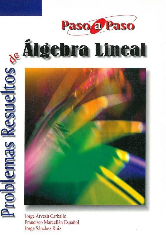 Problemas resueltos de algebra lineal / Jorge Arvesú Carballos, Francisco Marcellán Español, Jorge Sánchez Ruiz.  2008