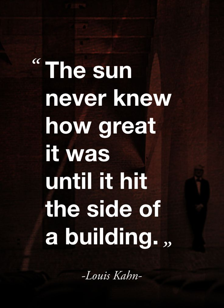 """The sun never knew how great it was until it hit the side of a building."" ( quote by Louis Kahn)"