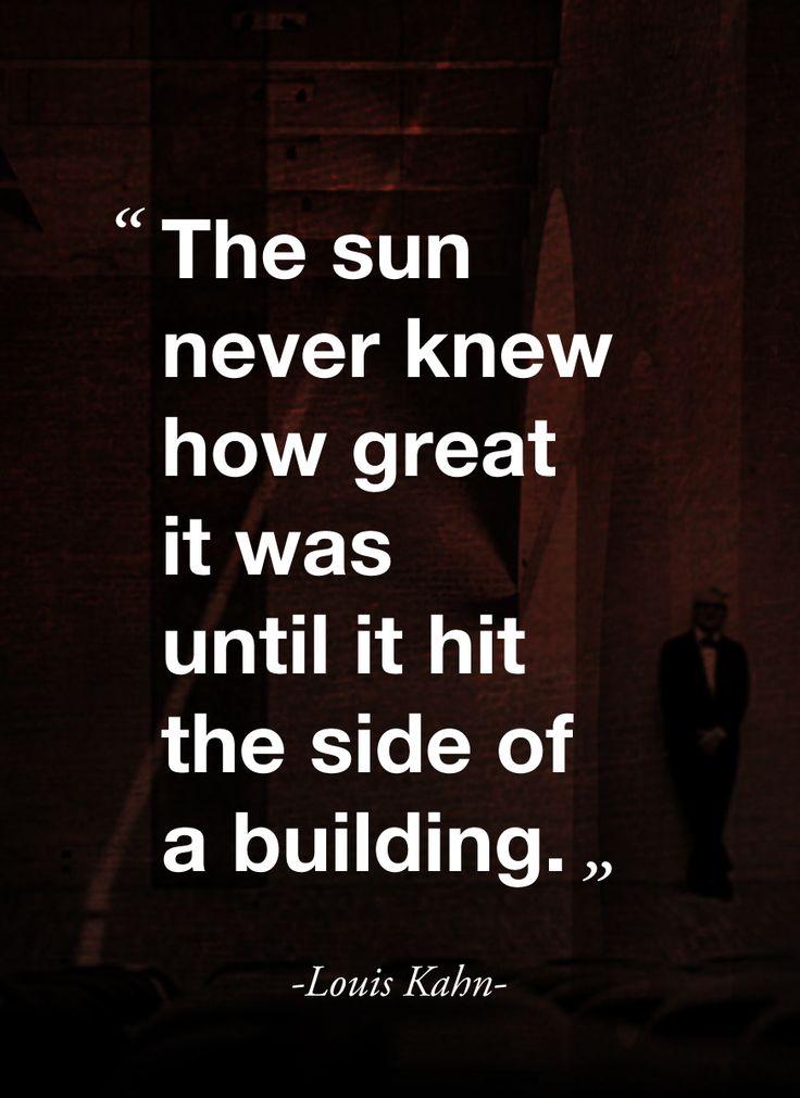 """""""El sol nunca supo lo grande que era hasta que tocó el lado de un edificio"""" Louis Kahn."""