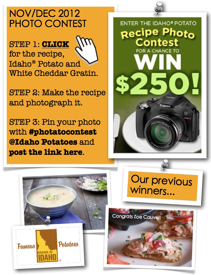 "November/December 2012 contest: (1) Click this pin to check out the recipe for this month's contest. (2) Make the recipe and snap a photo of it. (3) From your Pinterest home page, click ""Add +"" at the top right corner. Select ""Upload a Pin"" and find your photo. Pin the photo with #photatocontest and tag us at @Idaho Potatoes in the description. Post a link to your pin in the comment section HERE or email it to famousidahopotatoes@gmail.com so we can find it! Contest ends Dec. 27. Please…"