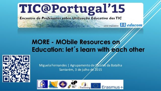 MORE - MObile Resources on Education: let´s learn with each other Miguela Fernandes | Agrupamento de Escolas da Batalha Sa...
