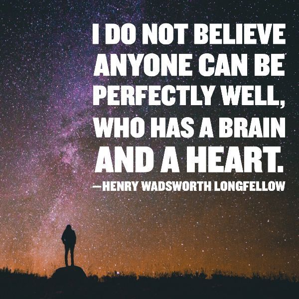 I DO NOT BELIEVE ANYONE CAN BE PERFECTLY WELL, WHO HAS A BRAIN AND A HEART. —HENRY WADSWORTH LONGFELLOW