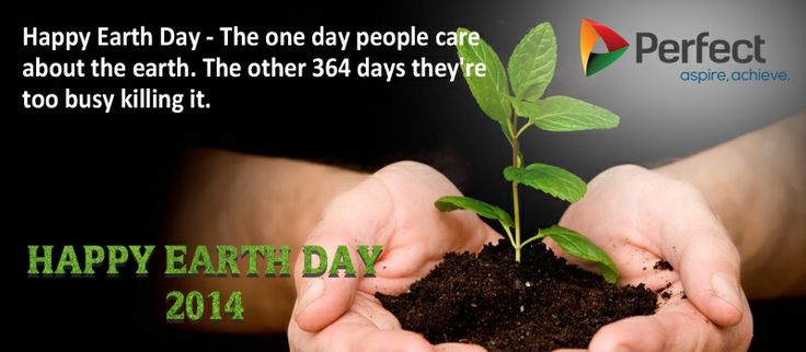 Happy Earth Day - The one day people care about Earth. The other 364 days they're too busy killing it. www.perfectgenerators.com ‪#‎EarthDay2014‬ ‪#‎EarthDay‬