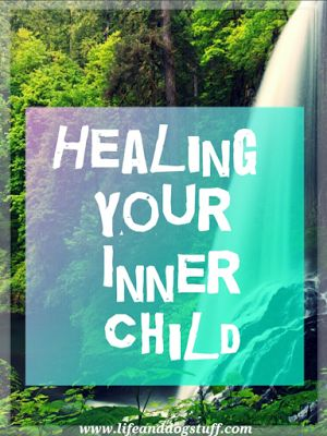 Healing Your Inner Child at Life and Dog stuff blog!