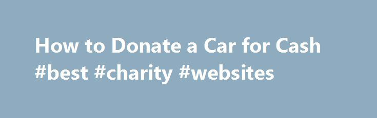 How to Donate a Car for Cash #best #charity #websites http://donate.remmont.com/how-to-donate-a-car-for-cash-best-charity-websites/  #donate car for cash # How to Donate a Car for Cash It is possible to donate car for cash. though there are 2 main ways this is done. Most individuals look to donate a car to a charity and then receive a deduction when filing taxes. If the car is quite old, then it […]