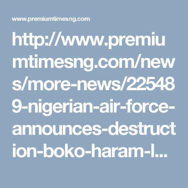 http://www.premiumtimesng.com/news/more-news/225489-nigerian-air-force-announces-destruction-boko-haram-logistics-base.html