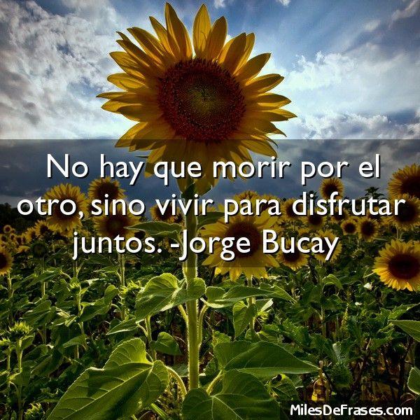 No hay que morir por el otro sino vivir para disfrutar juntos. -Jorge Bucay