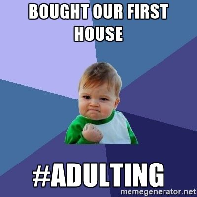BOUGHT OUR FIRST HOUSE ADULTING